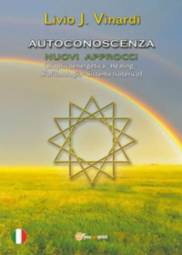 Autoconoscenza. Nuovi approcci (biopsicoenergetica, healing, bioritmologia, sistema isoterico) - Livio J. Vinardi |