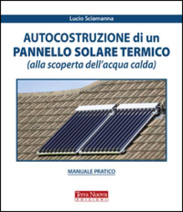 Autocostruzione di un pannello solare termico (alla scoperta dell'acqua calda) - Lucio Sciamanna |