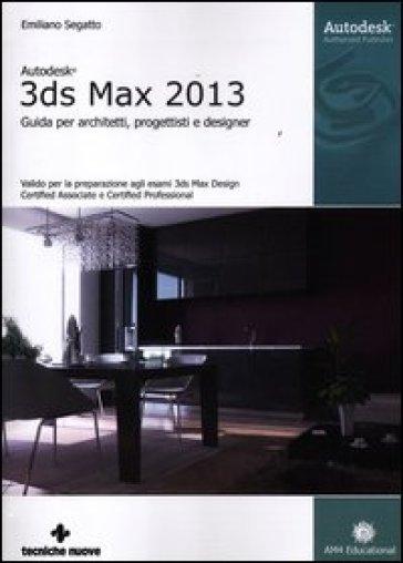 Autodesk 3DS Max 2013. Guida per architetti, progettisti e designer - Emiliano Segatto | Thecosgala.com
