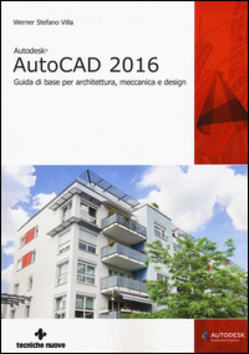 Autodesk AutoCad 2016. Guida di base per architettura, meccanica e design