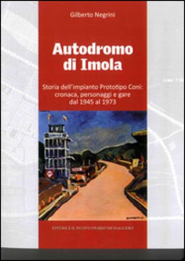 Autodromo di Imola. Storia dell'impianto prototipo CONI: cronaca, personaggi e gare dal 1945 al 1973 - Gilberto Negrini | Rochesterscifianimecon.com