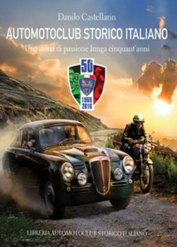 Automotoclub storico italiano. Una storia di passione lunga cinquant'anni 1966-2016 - Danilo Castellarin | Rochesterscifianimecon.com