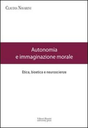 Autonomia e immaginazione morale. Etica, bioetica e neuroscienze - Claudia Navarini | Jonathanterrington.com
