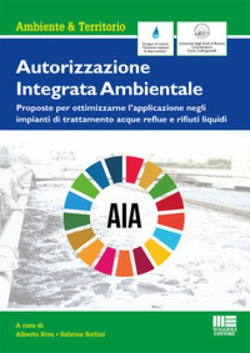 Autorizzazione Integrata Ambientale. Proposte per ottimizzarne l'applicazione negli impianti di trattamento acque reflue e rifiuti liquidi - A. Riva pdf epub