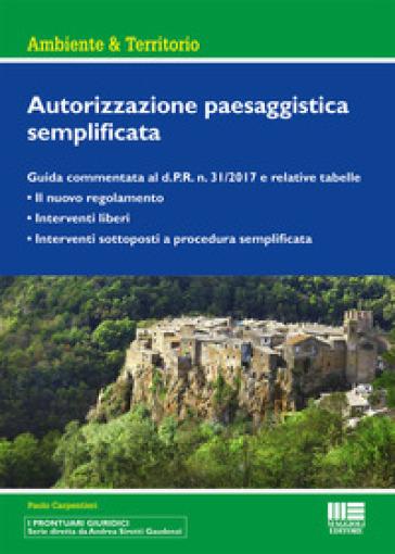 Autorizzazione paesaggistica semplificata. Guida commentata al d.P.R. n. 31/2017 e relative tabelle - Paolo Carpentieri pdf epub