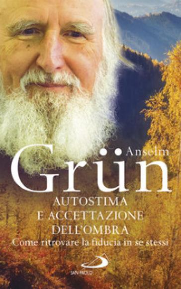 Autostima e accettazione dell'ombra. Come ritrovare la fiducia in se stessi - Anselm Grun  