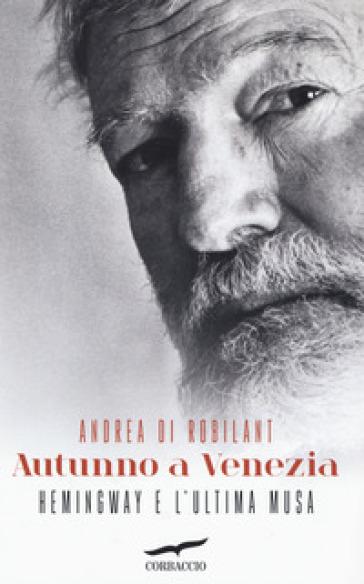Autunno a Venezia. Hemingway e l'ultima musa - Andrea Di Robilant |