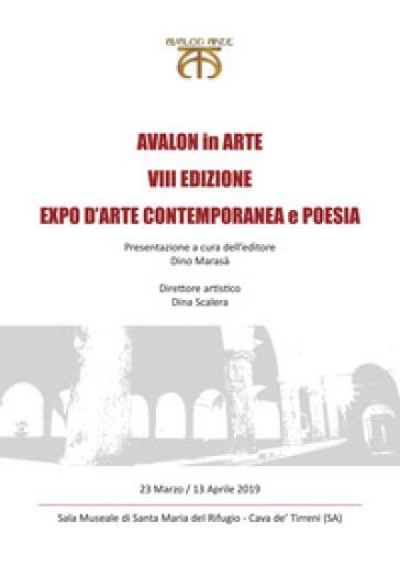 Avalon in arte. VIII edizione. Expo d'arte contemporanea e poesia. Catalogo della mostra (Cava de' Tirreni, 23 marzo-13 aprile 2019) - Scalera Dina |