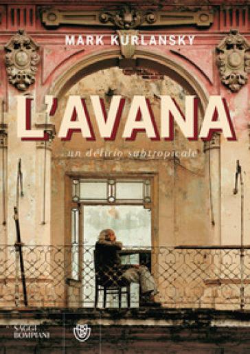 L'Avana. Un delirio subtropicale - Mark Kurlansky   Ericsfund.org