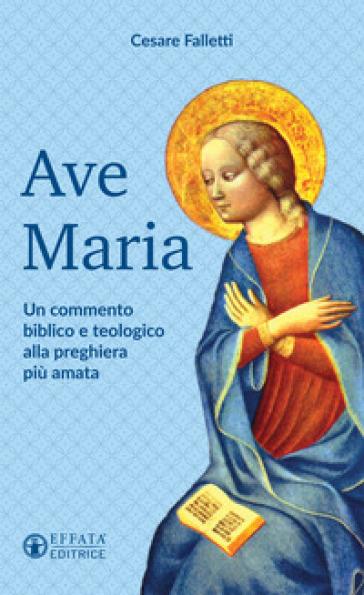 Ave Maria. Un commento biblico e teologico alla preghiera più amata - Cesare Falletti |