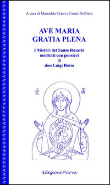 Ave Maria gratia plena. I misteri del Santo Rosario meditati con pensieri di don Luigi Bosio - M. Orioli |