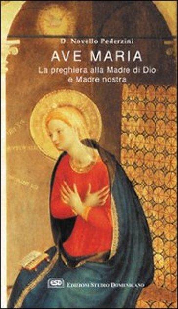 Ave Maria. La preghiera alla madre di Dio e madre nostra - Novello Pederzini |
