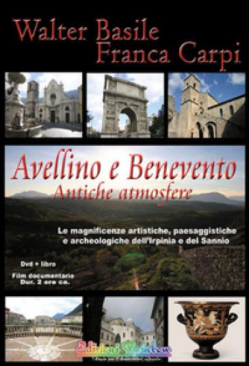 Avellino e Benevento. Antiche atmosfere. Le magnificenze artistiche, paesaggistiche e archeologiche dell'Irpinia e del Sannio. Con DVD - Walter Basile |