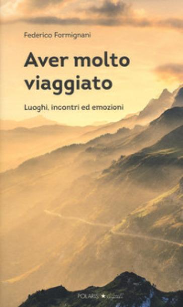 Aver molto viaggiato. Luoghi, persone ed emozioni - Federico Formignani | Jonathanterrington.com