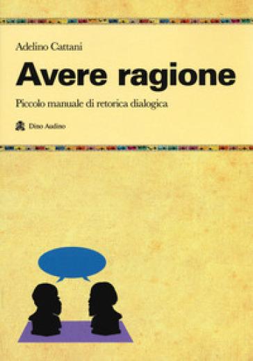 Avere ragione. Piccolo manuale di retorica dialogica - Adelino Cattani |