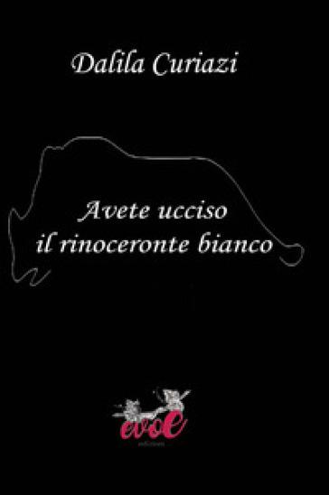Avete ucciso il rinoceronte bianco - Dalila Curiazi  