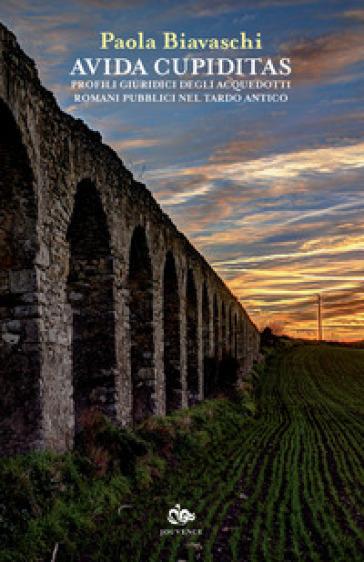 Avida cupiditas. Profili giuridici degli acquedotti romani pubblici nel tardo antico - Paola Biavaschi | Thecosgala.com