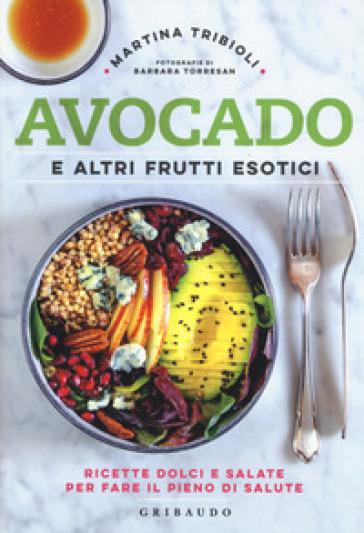 Avocado e altri frutti esotici. Ricette dolci e salate per fare il pieno di salute - Martina Tribioli |