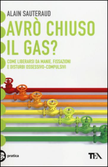 Avrò chiuso il gas? Come liberarsi da manie, fissazioni e disturbi ossessivo-compulsivi - Alain Sauteraud   Rochesterscifianimecon.com