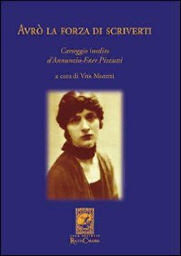 Avrò la forza di scriverti. Carteggio inedito d'Annunzio-Ester Pizzutti - V. Moretti |