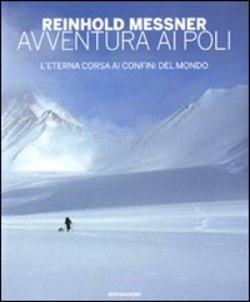 Avventura ai Poli. L'eterna corsa ai confini del mondo - Reinhold Messner  