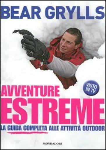 Avventure estreme. La guida completa alle attività outdoor - Bear Grylls | Rochesterscifianimecon.com