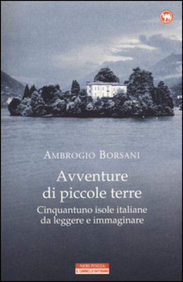Avventure di piccole terre. Cinquantuno isole italiane da leggere e immaginare - Ambrogio Borsani   Thecosgala.com