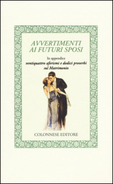 Avvertimenti ai futuri sposi. In appendice ventiquattro aforismi e dodici proverbi sul matrimonio - Anonimo | Jonathanterrington.com