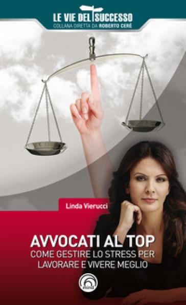 Avvocati al top. Come gestire lo stress per lavorare e vivere meglio - Linda Vierucci  