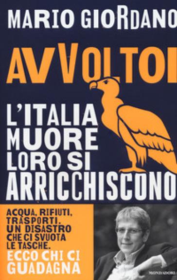 Avvoltoi. L'Italia muore loro si arricchiscono. Acqua, rifiuti, trasporti. Un disastro che ci svuota le tasche. Ecco chi ci guadagna - Mario Giordano |