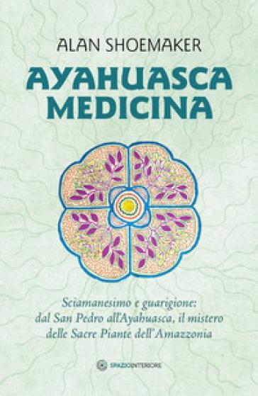 Ayahuasca medicina. Sciamanesimo e guarigione: dal San Pedro all'Ayahuasca, il mistero delle Sacre Piante dell'Amazzonia - Alan Shoemaker | Thecosgala.com