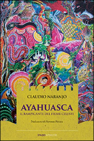 Ayahuasca. Il rampicante del fiume celeste - Claudio Naranjo | Rochesterscifianimecon.com