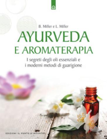 Ayurveda e aromaterapia. I segreti degli oli essenziali e i moderni metodi di guarigione - Bryan Miller |