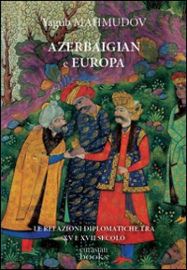 Azerbaigian e Europa. Diplomazia medievale - Yagub Mahmudov |