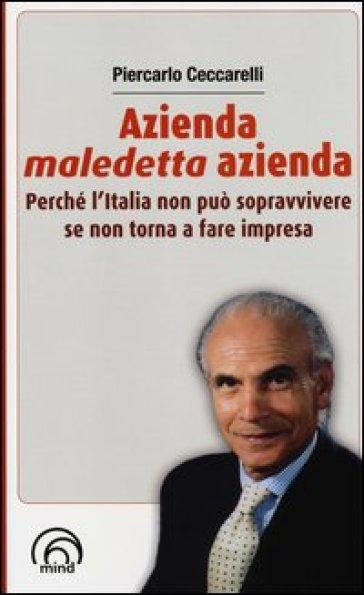 Azienda, maledetta azienda. Perché l'Italia non può sopravvivere se non torna a fare impresa - Piercarlo Ceccarelli |