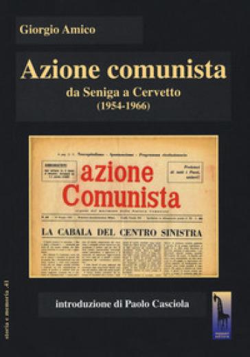 Azione comunista. Da Seniga a Cervetto (1954-1966) - Giorgio Amico |
