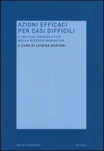 Azioni efficaci per casi difficili. Il metodo ermeneutico nella ricerca narrativa - L. Mortari  