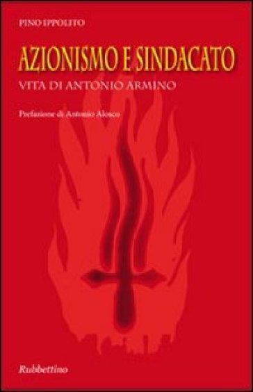 Azionismo e sindacato. Vita di Antonio Armino - Pino Ippolito   Kritjur.org