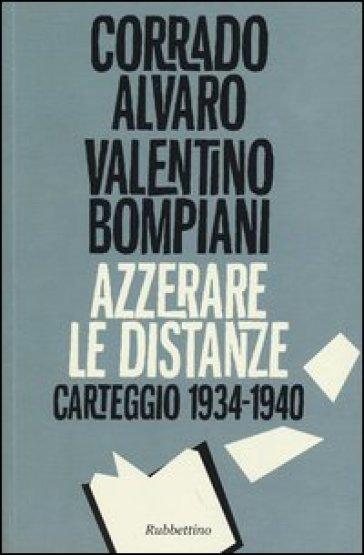 Azzerare le distanze. Carteggio 1934-1940 - Corrado Alvaro | Rochesterscifianimecon.com