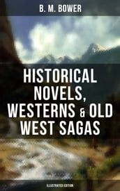 B. M. Bower: Historical Novels, Westerns & Old West Sagas (Illustrated Edition)