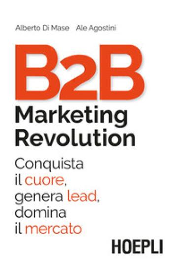 B2B marketing revolution. Conquista il cuore, genera lead, domina il mercato - Ale Agostini pdf epub