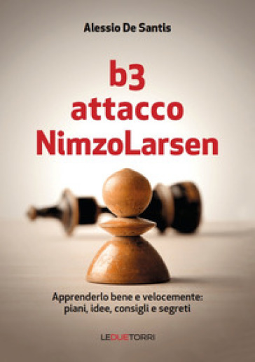 B3 Attacco NimzoLarsen. Apprenderlo bene e velocemente: piani, idee, consigli, segreti - Alessio De Santis | Jonathanterrington.com