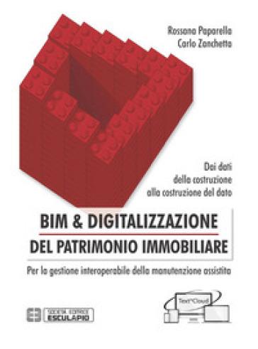 BIM & digitalizzazione del patrimonio immobiliare. Dai dati della costruzione alla costruzione del dato. Per la gestione interoperabile della manutenzione assistita - Rossana Paparella  
