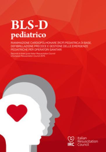 BLS-D pediatrico. Rianimazione cardiopolmonare (RCP) pediatrica di base, defibrillazione precoce e gestione delle emergenze pediatriche per operatori sanitari - V. Abagnale  