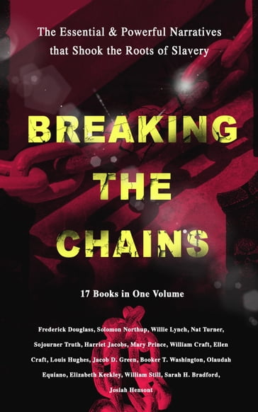 BREAKING THE CHAINS - The Essential & Powerful Narratives that Shook the Roots of Slavery (17 Books in One Volume)