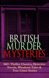 BRITISH MURDER MYSTERIES: 560+ Thriller Classics, Detective Novels, Whodunit Tales & True Crime Stories