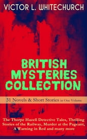 BRITISH MYSTERIES COLLECTION - 31 Novels & Short Stories in One Volume: The Thorpe Hazell Detective Tales, Thrilling Stories of the Railway, Murder at the Pageant, A Warning in Red and many more