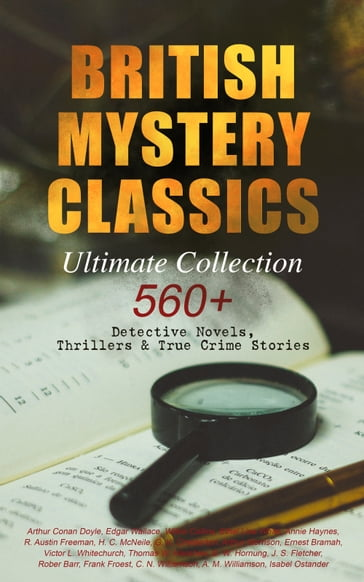 BRITISH MYSTERY CLASSICS - Ultimate Collection: 560+ Detective Novels, Thrillers & True Crime Stories