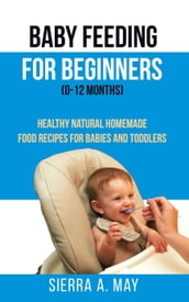 Baby Feeding For Beginners (0-12 Months) - Healthy Natural Homemade Food Recipes For Babies And Toddlers