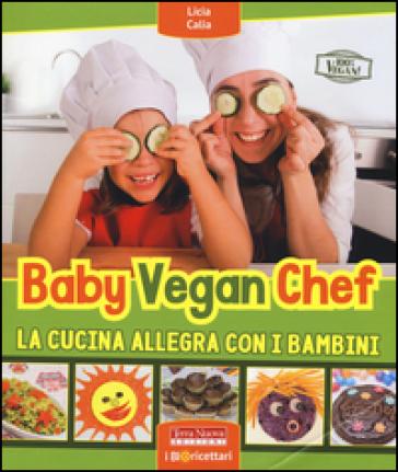 Baby vegan chef. La cucina allegra con i bambini - Licia Calia | Jonathanterrington.com